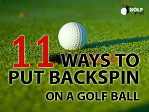 Backspin Golf Tips: 11 Ways to Put Backspin on a Golf Ball